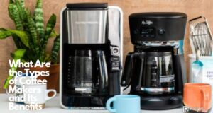 What Are the Types of Coffee Makers and Its Benefits