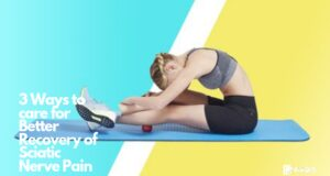 3 Ways to care for Better Recovery of Sciatic Nerve Pain